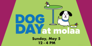 Dog day at MOLAA. Sunday, May 5. 12-4pm. Cartoon of black and white dog under table with water bowl and rainbow cocktail flag in bowl.