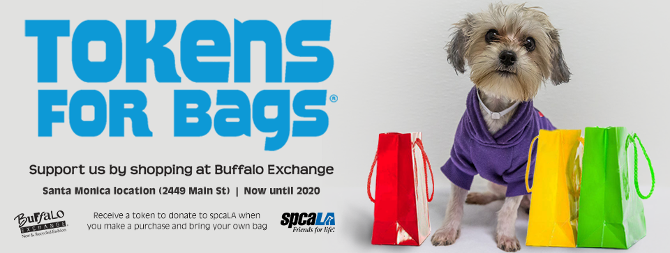 Tokens for Bags. Support us by shopping at Buffalo Exchange. Santa Monica location (2449 Main St) now until 2020. Receive a token to donate to spcaLA when you make a purchase and bring your own bag. Buffalo Exchange logo and spcaLA logo. Small dog wearing purple shirt surrounded by shopping bags