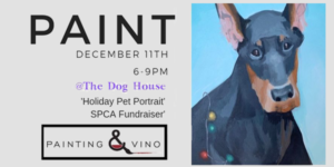 "Paint December 11th 6-9pm @The Dog House ""Holiday Pet Portrait"" SPCA Fundraiser. Painting & Vino Logo"
